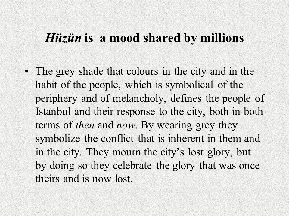 Hüzün is a mood shared by millions The grey shade that colours in the city and in the habit of the people, which is symbolical of the periphery and of