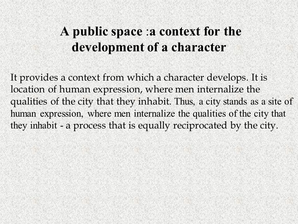 A public space :a context for the development of a character. It provides a context from which a character develops. It is location of human expressio