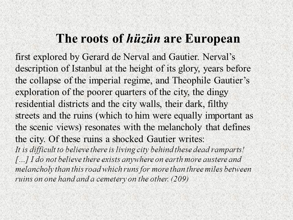 The roots of hüzün are European first explored by Gerard de Nerval and Gautier. Nerval's description of Istanbul at the height of its glory, years bef