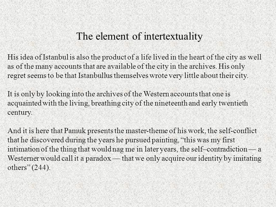 The element of intertextuality His idea of Istanbul is also the product of a life lived in the heart of the city as well as of the many accounts that are available of the city in the archives.