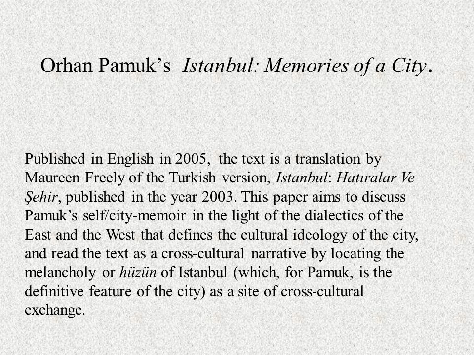 Orhan Pamuk's Istanbul: Memories of a City. Published in English in 2005, the text is a translation by Maureen Freely of the Turkish version, Istanbul