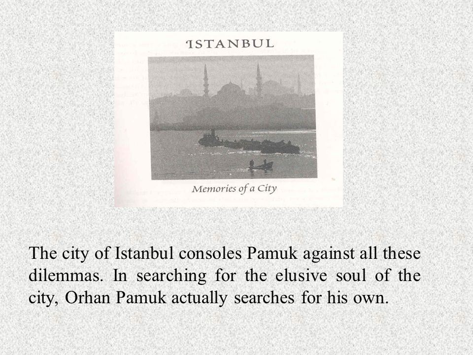 The city of Istanbul consoles Pamuk against all these dilemmas.