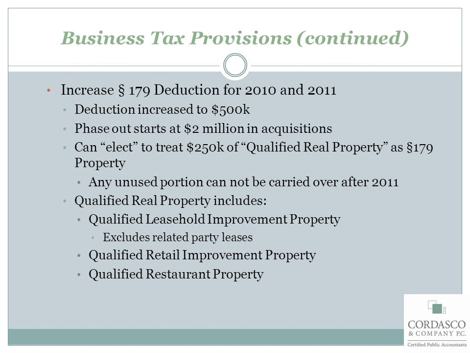 Business Tax Provisions (continued) Increase § 179 Deduction for 2010 and 2011 Deduction increased to $500k Phase out starts at $2 million in acquisitions Can elect to treat $250k of Qualified Real Property as §179 Property Any unused portion can not be carried over after 2011 Qualified Real Property includes: Qualified Leasehold Improvement Property Excludes related party leases Qualified Retail Improvement Property Qualified Restaurant Property