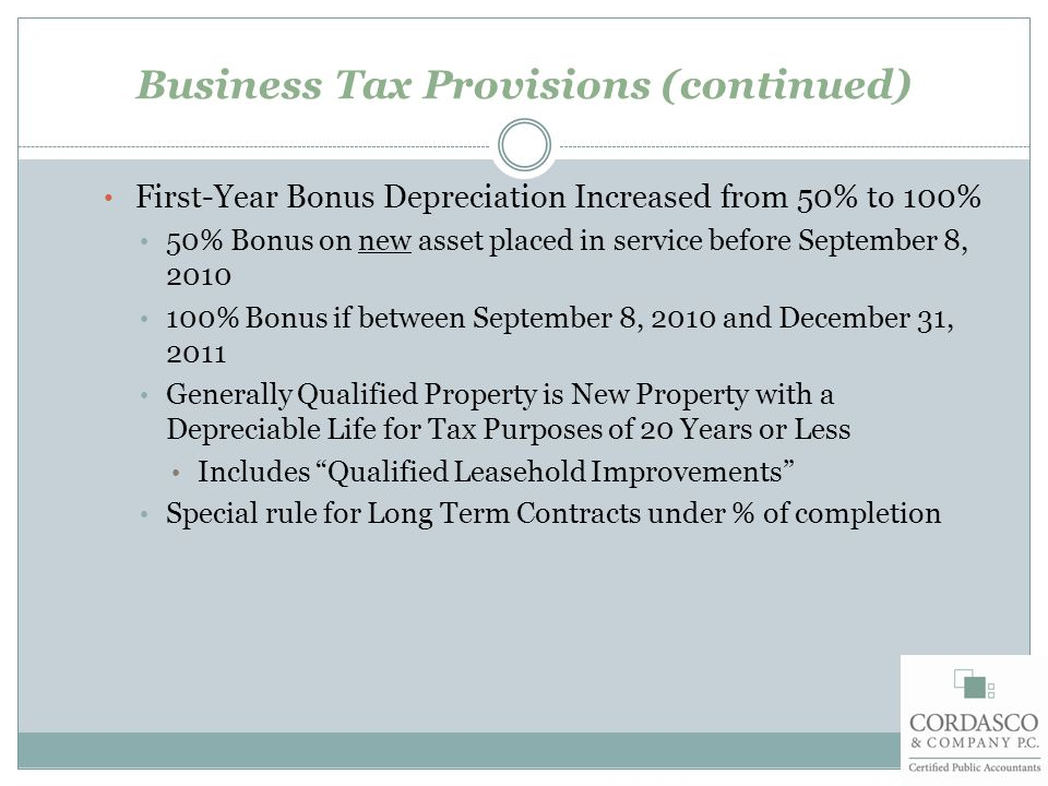 Business Tax Provisions (continued) First-Year Bonus Depreciation Increased from 50% to 100% 50% Bonus on new asset placed in service before September 8, 2010 100% Bonus if between September 8, 2010 and December 31, 2011 Generally Qualified Property is New Property with a Depreciable Life for Tax Purposes of 20 Years or Less Includes Qualified Leasehold Improvements Special rule for Long Term Contracts under % of completion