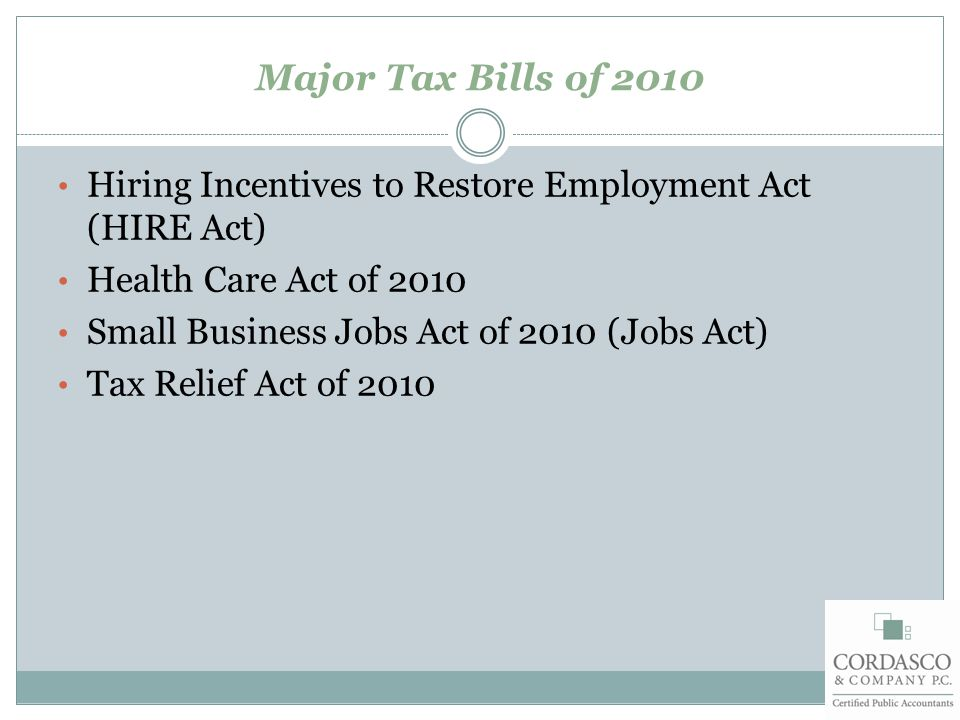 Major Tax Bills of 2010 Hiring Incentives to Restore Employment Act (HIRE Act) Health Care Act of 2010 Small Business Jobs Act of 2010 (Jobs Act) Tax Relief Act of 2010