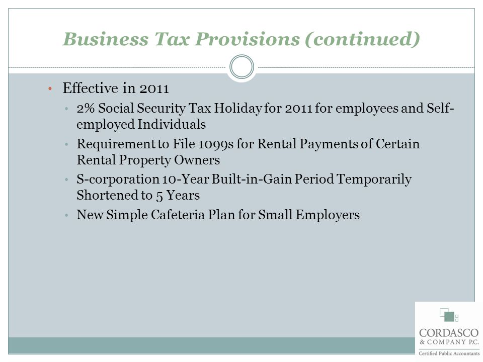 Business Tax Provisions (continued) Effective in 2011 2% Social Security Tax Holiday for 2011 for employees and Self- employed Individuals Requirement to File 1099s for Rental Payments of Certain Rental Property Owners S-corporation 10-Year Built-in-Gain Period Temporarily Shortened to 5 Years New Simple Cafeteria Plan for Small Employers