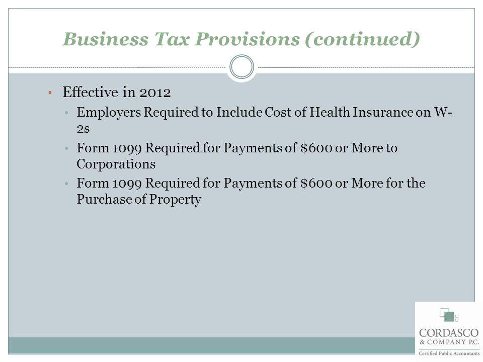 Business Tax Provisions (continued) Effective in 2012 Employers Required to Include Cost of Health Insurance on W- 2s Form 1099 Required for Payments of $600 or More to Corporations Form 1099 Required for Payments of $600 or More for the Purchase of Property