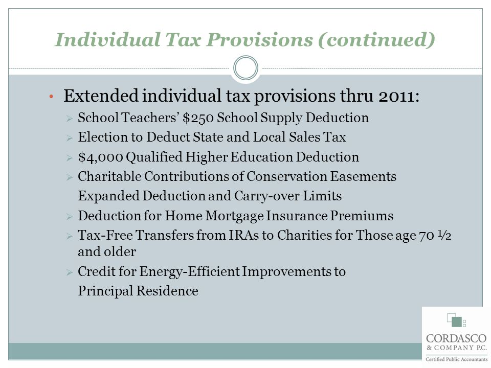 Individual Tax Provisions (continued) Extended individual tax provisions thru 2011:  School Teachers' $250 School Supply Deduction  Election to Deduct State and Local Sales Tax  $4,000 Qualified Higher Education Deduction  Charitable Contributions of Conservation Easements Expanded Deduction and Carry-over Limits  Deduction for Home Mortgage Insurance Premiums  Tax-Free Transfers from IRAs to Charities for Those age 70 ½ and older  Credit for Energy-Efficient Improvements to Principal Residence