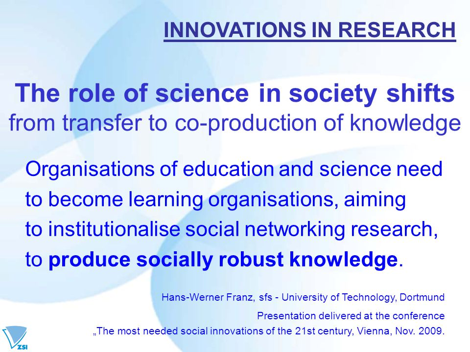 The role of science in society shifts from transfer to co-production of knowledge Organisations of education and science need to become learning organisations, aiming to institutionalise social networking research, to produce socially robust knowledge.
