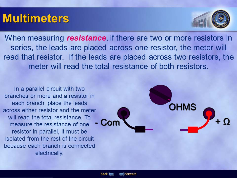 - Com + Ω OHMS When measuring resistance, if there are two or more resistors in series, the leads are placed across one resistor, the meter will read
