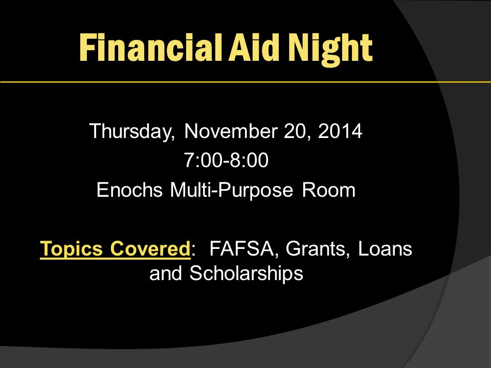 Financial Aid Night Thursday, November 20, 2014 7:00-8:00 Enochs Multi-Purpose Room Topics Covered: FAFSA, Grants, Loans and Scholarships