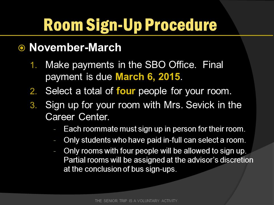 Room Sign-Up Procedure  November-March 1. Make payments in the SBO Office. Final payment is due March 6, 2015. 2. Select a total of four people for y