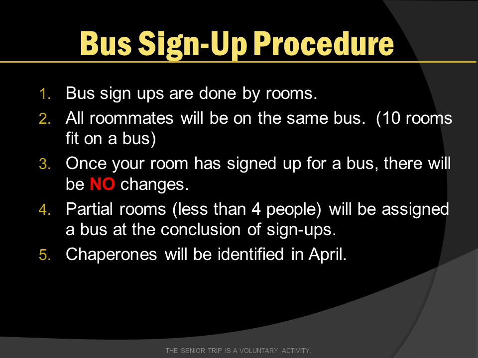 Bus Sign-Up Procedure 1. Bus sign ups are done by rooms. 2. All roommates will be on the same bus. (10 rooms fit on a bus) 3. Once your room has signe