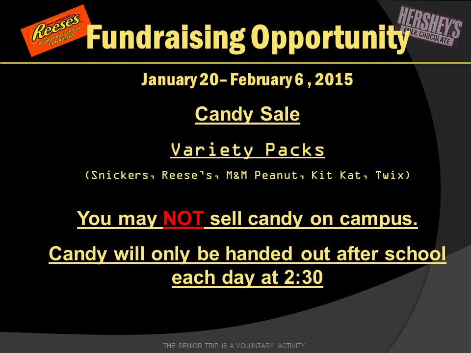 Fundraising Opportunity January 20– February 6, 2015 Candy Sale Variety Packs (Snickers, Reese's, M&M Peanut, Kit Kat, Twix) You may NOT sell candy on