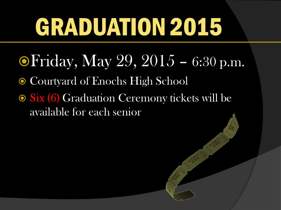 GRADUATION 2015  Friday, May 29, 2015 – 6:30 p.m.  Courtyard of Enochs High School  Six (6) Graduation Ceremony tickets will be available for each