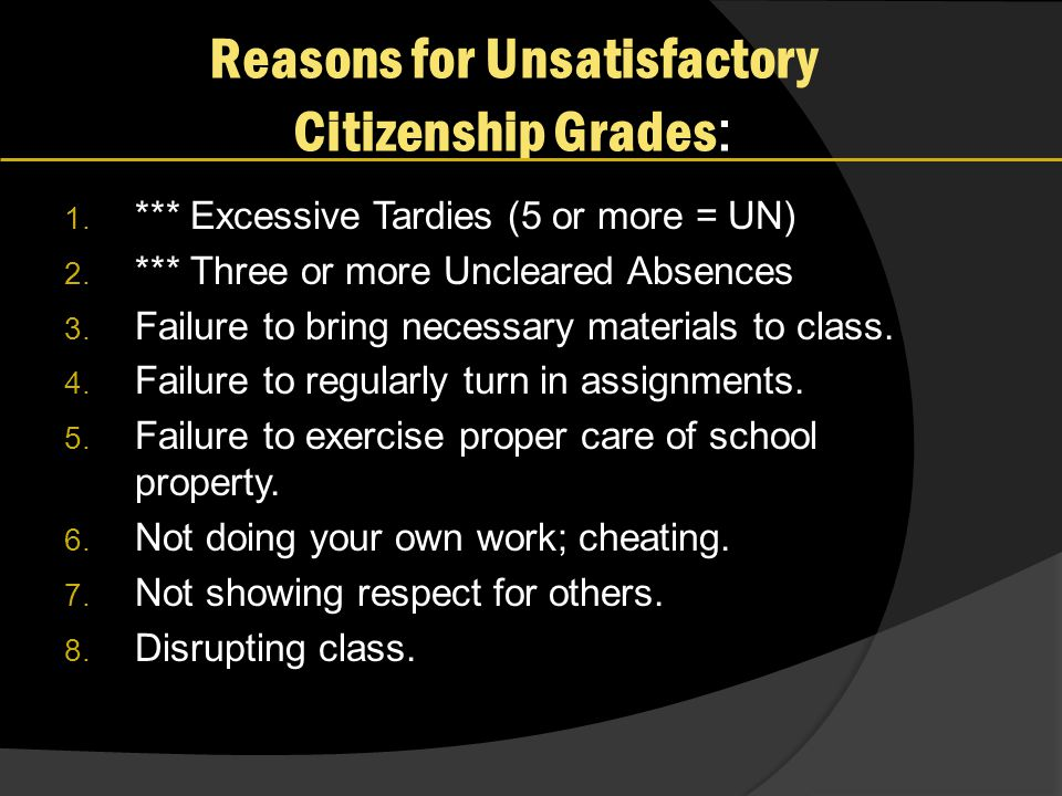 Reasons for Unsatisfactory Citizenship Grades : 1. *** Excessive Tardies (5 or more = UN) 2. *** Three or more Uncleared Absences 3. Failure to bring