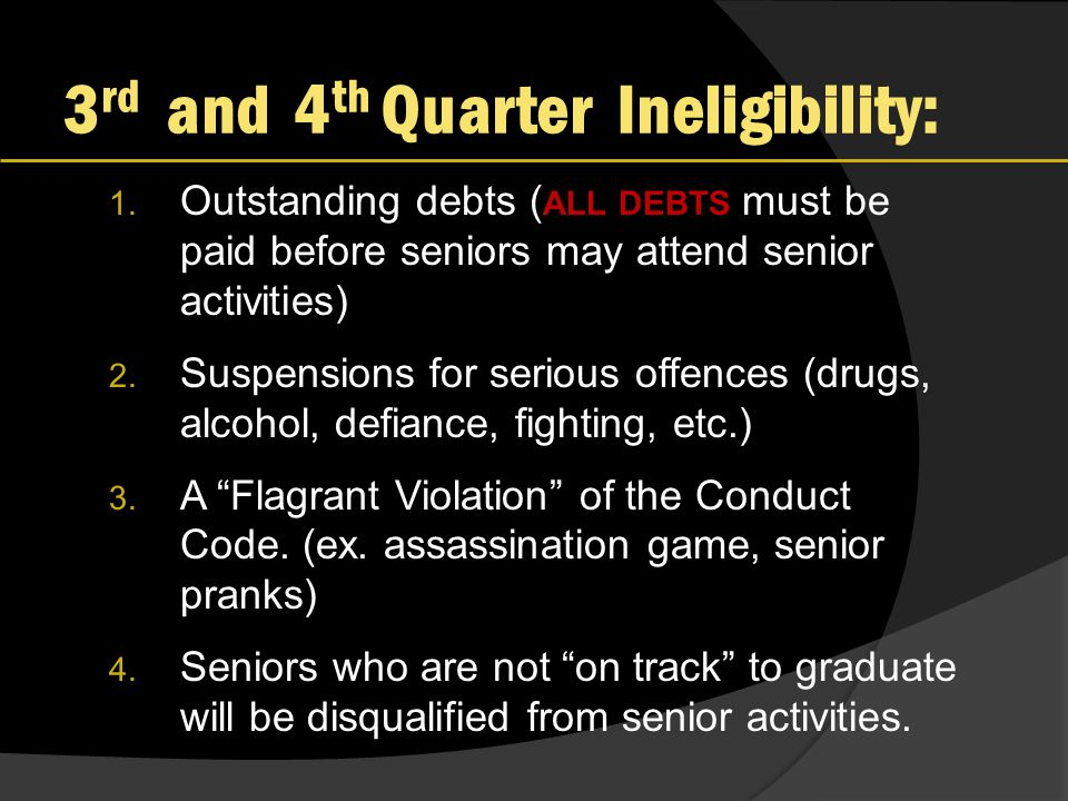 3 rd and 4 th Quarter Ineligibility: 1. Outstanding debts ( ALL DEBTS must be paid before seniors may attend senior activities) 2. Suspensions for ser