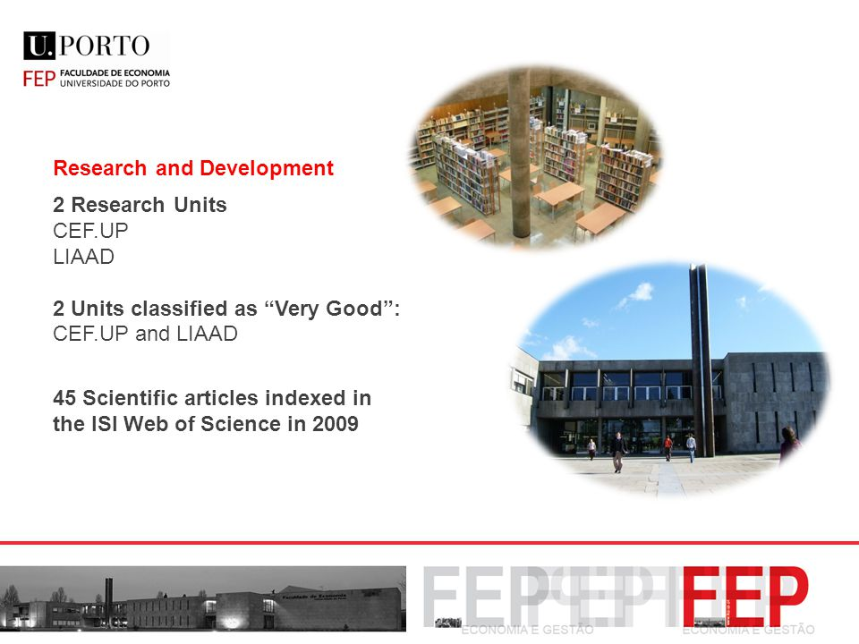 Research and Development 2 Research Units CEF.UP LIAAD 2 Units classified as Very Good 2 Units classified as Very Good : CEF.UP and LIAAD 45 Scientific articles indexed in the ISI Web of Science in 2009