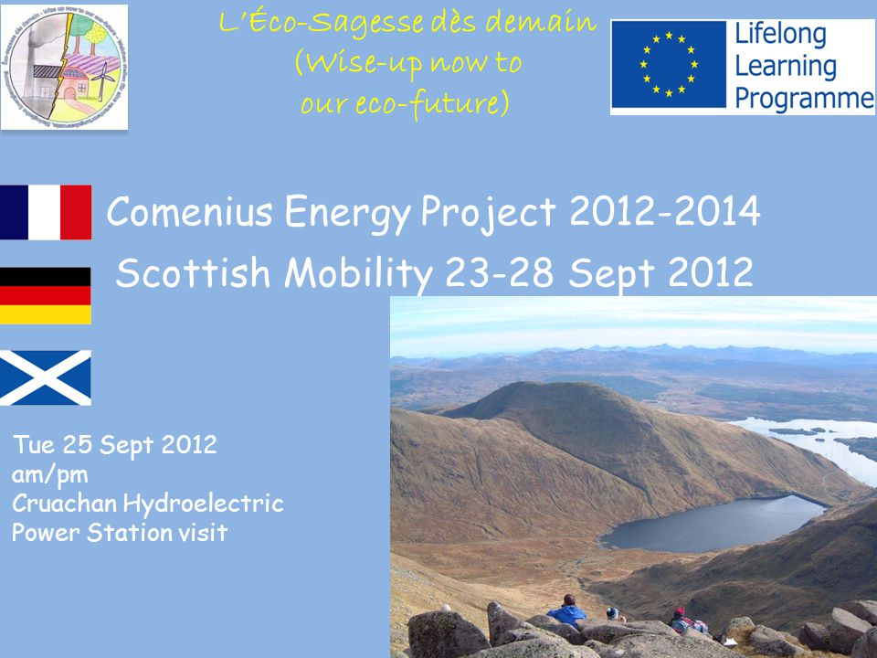 Comenius Energy Project 2012-2014 Scottish Mobility 23-28 Sept 2012 Tue 25 Sept 2012 am/pm Cruachan Hydroelectric Power Station visit L'Éco-Sagesse dès demain (Wise-up now to our eco-future)
