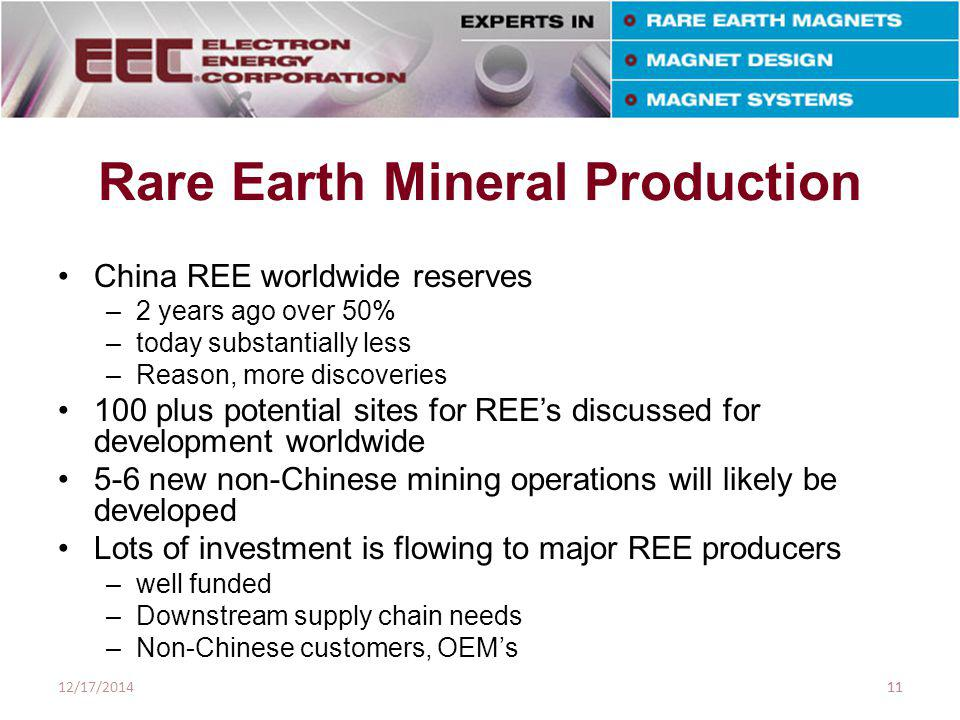 Rare Earth Mineral Production China REE worldwide reserves –2 years ago over 50% –today substantially less –Reason, more discoveries 100 plus potential sites for REE's discussed for development worldwide 5-6 new non-Chinese mining operations will likely be developed Lots of investment is flowing to major REE producers –well funded –Downstream supply chain needs –Non-Chinese customers, OEM's 12/17/201411