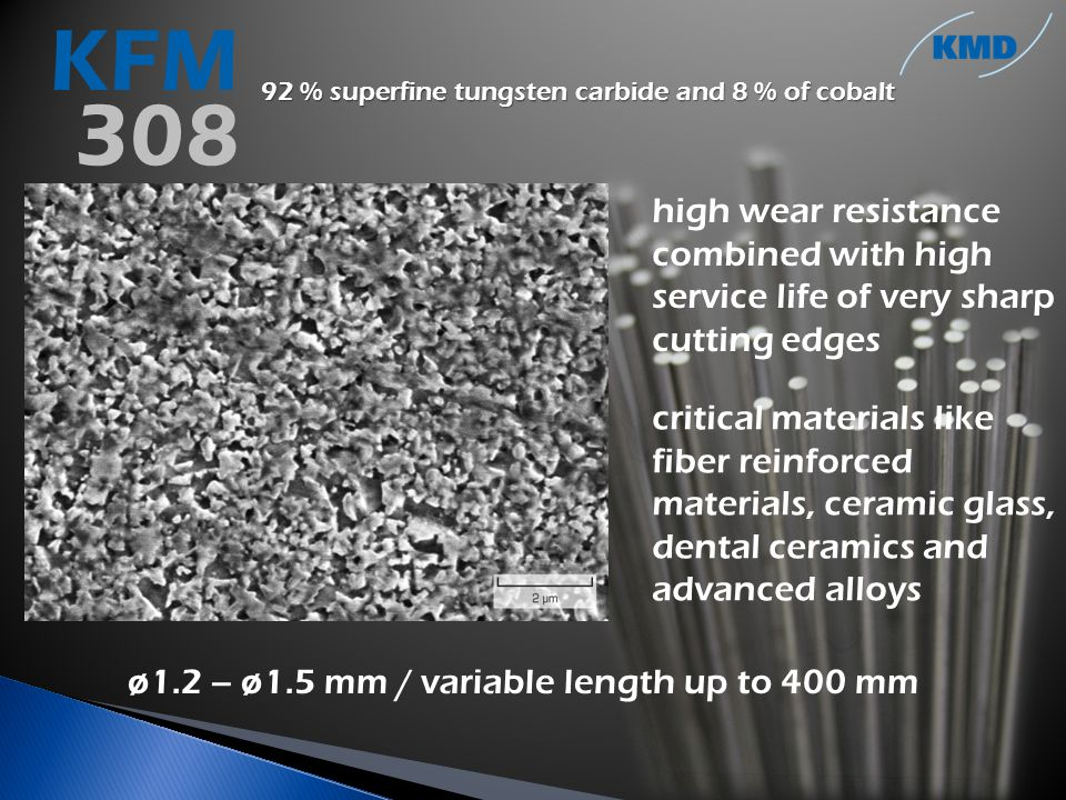 92 % superfine tungsten carbide and 8 % of cobalt high wear resistance combined with high service life of very sharp cutting edges critical materials like fiber reinforced materials, ceramic glass, dental ceramics and advanced alloys ø1.2 – ø1.5 mm / variable length up to 400 mm KFM 308