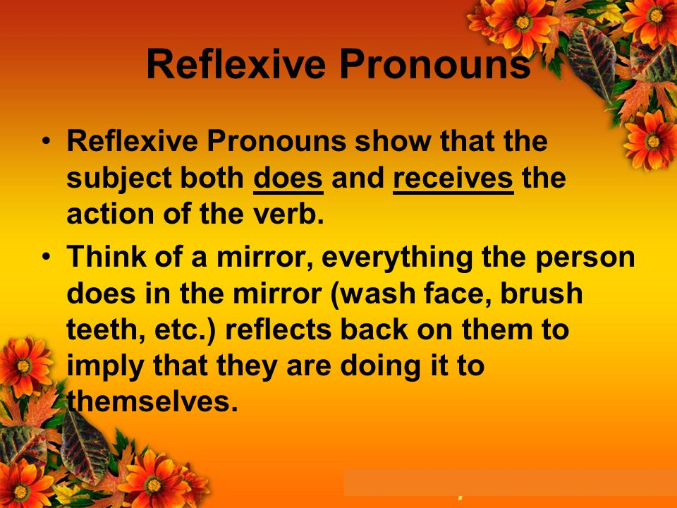 Reflexive Pronouns Reflexive Pronouns show that the subject both does and receives the action of the verb.