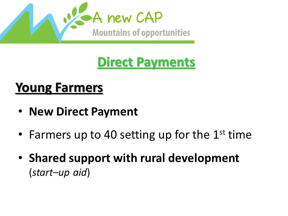 Direct Payments Young Farmers New Direct Payment Farmers up to 40 setting up for the 1 st time Shared support with rural development (start–up aid)