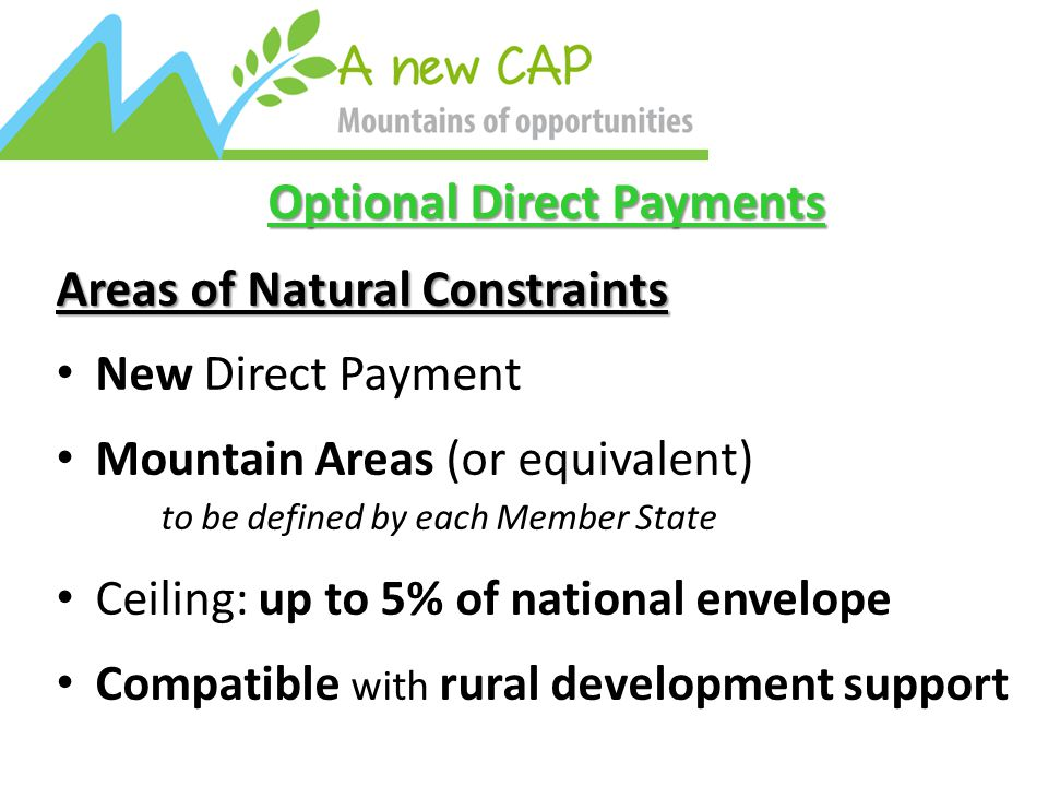 Optional Direct Payments Areas of Natural Constraints New Direct Payment Mountain Areas (or equivalent) to be defined by each Member State Ceiling: up to 5% of national envelope Compatible with rural development support