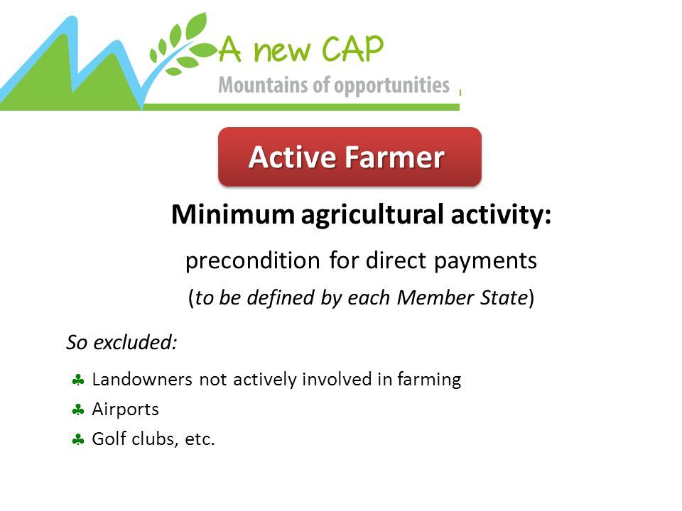Active Farmer Minimum agricultural activity: precondition for direct payments (to be defined by each Member State) So excluded:  Landowners not actively involved in farming  Airports  Golf clubs, etc.