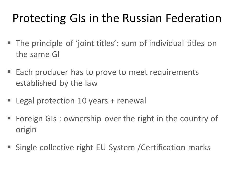 Protecting GIs in the Russian Federation  The principle of 'joint titles': sum of individual titles on the same GI  Each producer has to prove to me