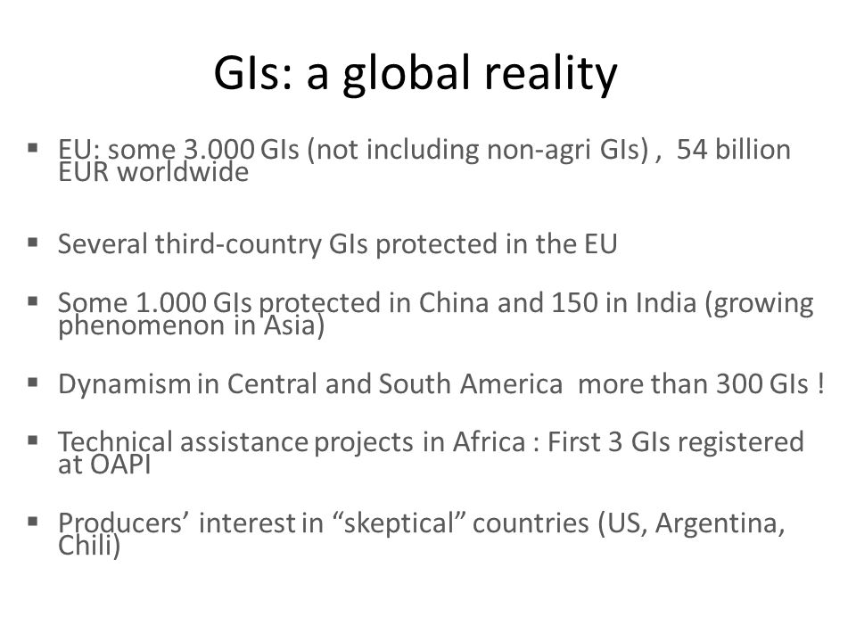 GIs: a global reality  EU: some 3.000 GIs (not including non-agri GIs), 54 billion EUR worldwide  Several third-country GIs protected in the EU  So