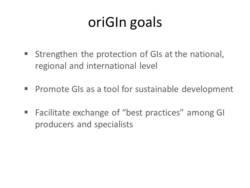 oriGIn goals  Strengthen the protection of GIs at the national, regional and international level  Promote GIs as a tool for sustainable development