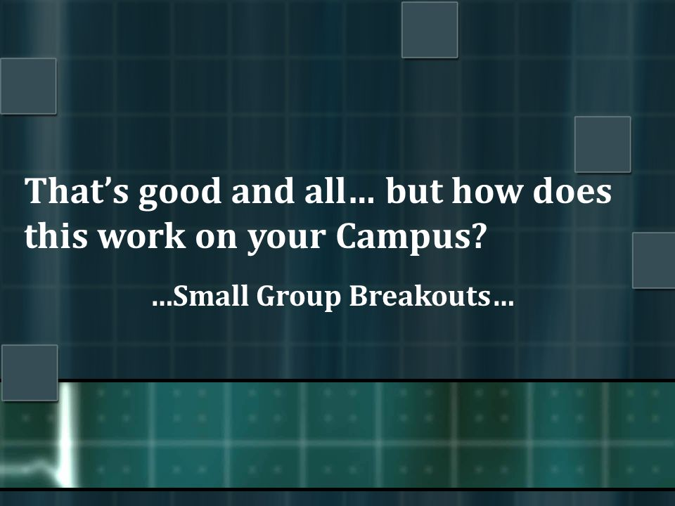 That's good and all… but how does this work on your Campus? …Small Group Breakouts…