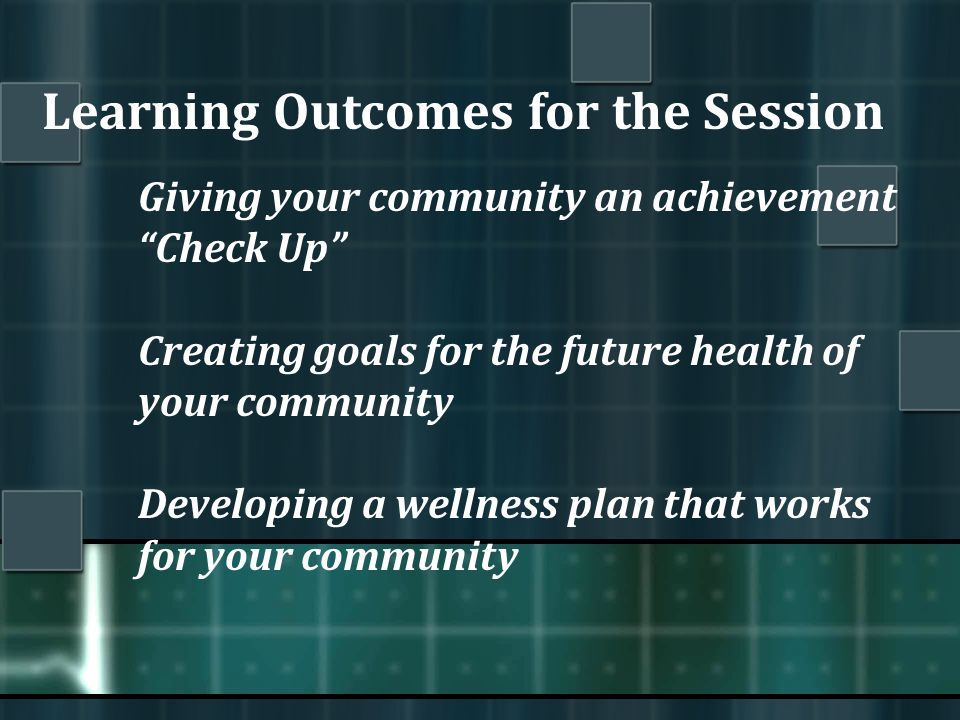 Learning Outcomes for the Session Giving your community an achievement Check Up Creating goals for the future health of your community Developing a wellness plan that works for your community