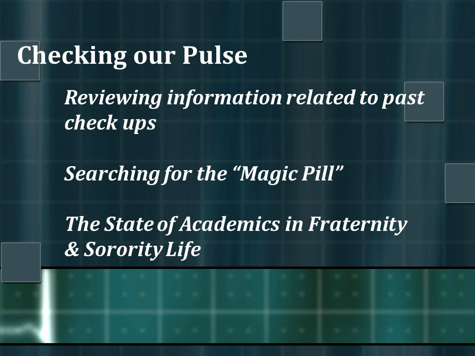 Checking our Pulse Reviewing information related to past check ups Searching for the Magic Pill The State of Academics in Fraternity & Sorority Life