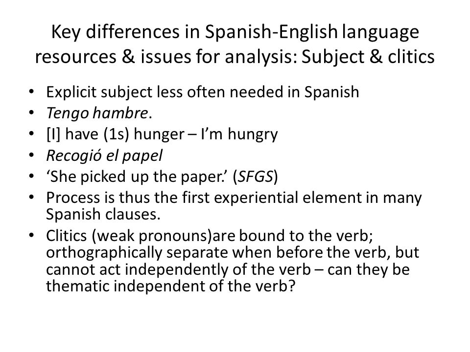 Key differences in Spanish-English language resources & issues for analysis: Subject & clitics Explicit subject less often needed in Spanish Tengo ham