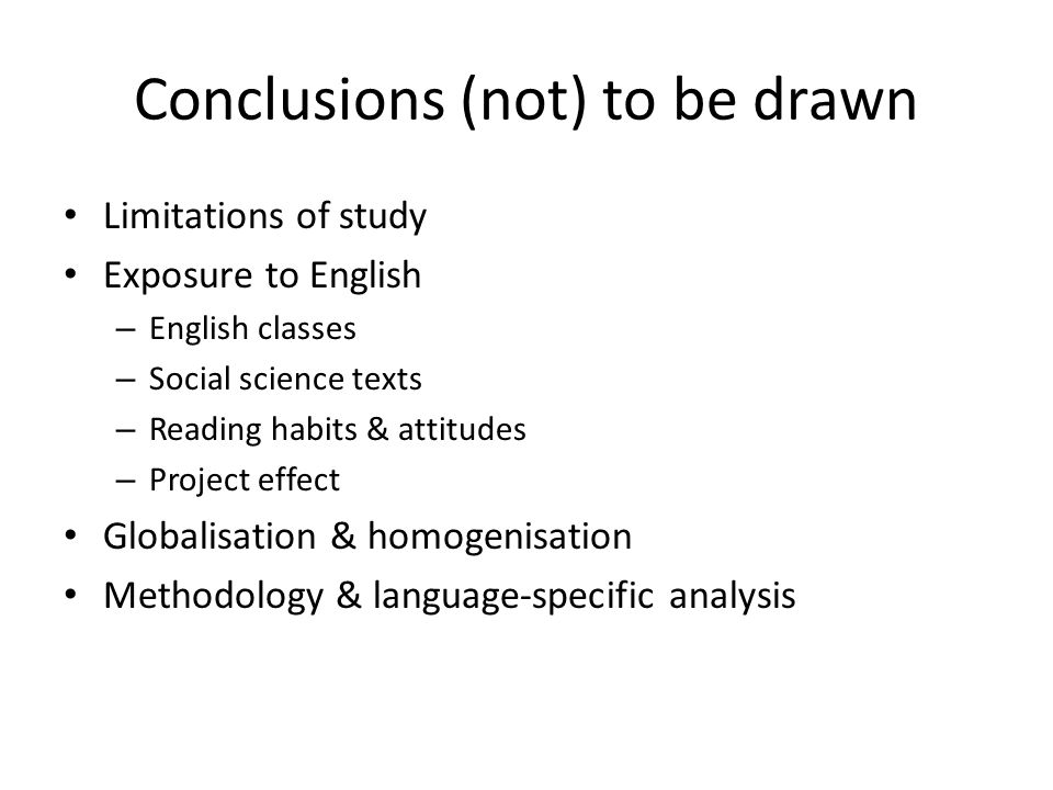 Conclusions (not) to be drawn Limitations of study Exposure to English – English classes – Social science texts – Reading habits & attitudes – Project