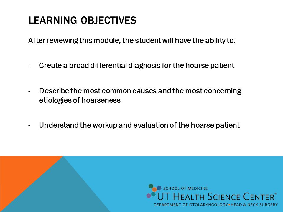 LEARNING OBJECTIVES After reviewing this module, the student will have the ability to: -Create a broad differential diagnosis for the hoarse patient -