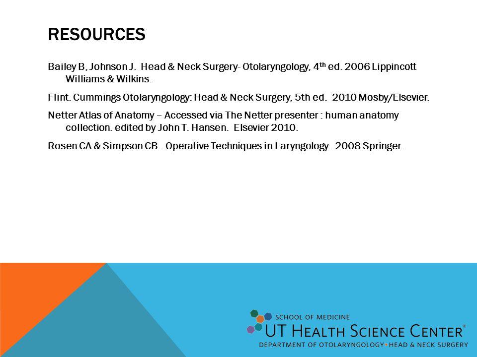 RESOURCES Bailey B, Johnson J. Head & Neck Surgery- Otolaryngology, 4 th ed. 2006 Lippincott Williams & Wilkins. Flint. Cummings Otolaryngology: Head