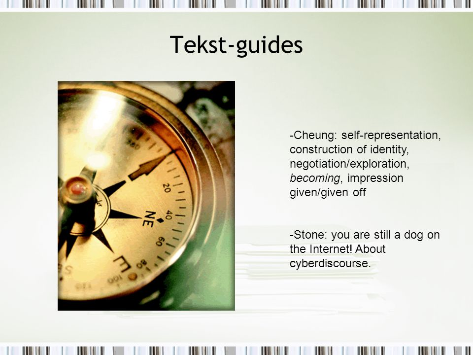 Tekst-guides -Cheung: self-representation, construction of identity, negotiation/exploration, becoming, impression given/given off -Stone: you are still a dog on the Internet.