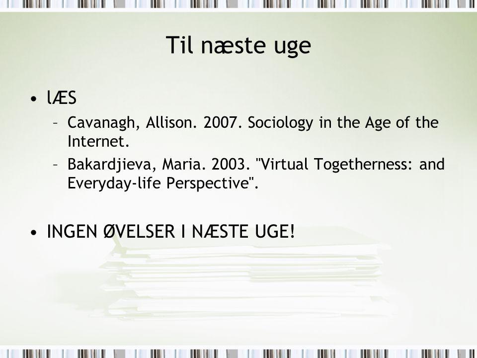 Til næste uge lÆS –Cavanagh, Allison. 2007. Sociology in the Age of the Internet. –Bakardjieva, Maria. 2003.