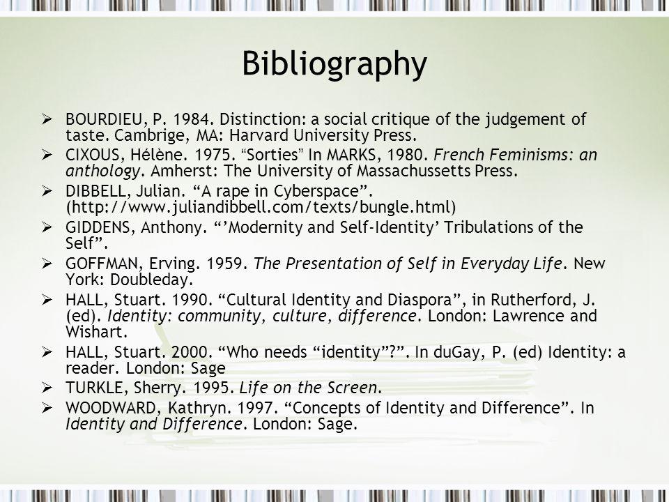 Bibliography  BOURDIEU, P. 1984. Distinction: a social critique of the judgement of taste. Cambrige, MA: Harvard University Press.  CIXOUS, H é l è