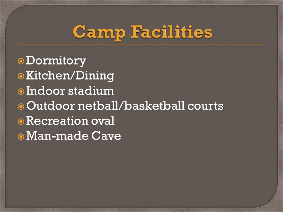  Dormitory  Kitchen/Dining  Indoor stadium  Outdoor netball/basketball courts  Recreation oval  Man-made Cave