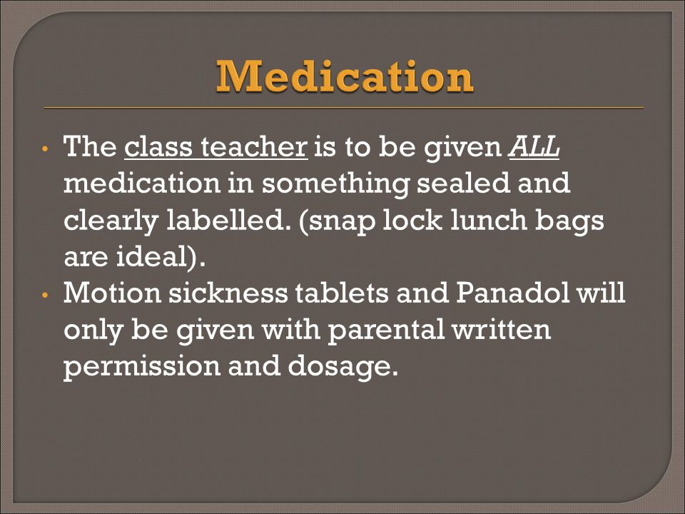 The class teacher is to be given ALL medication in something sealed and clearly labelled.