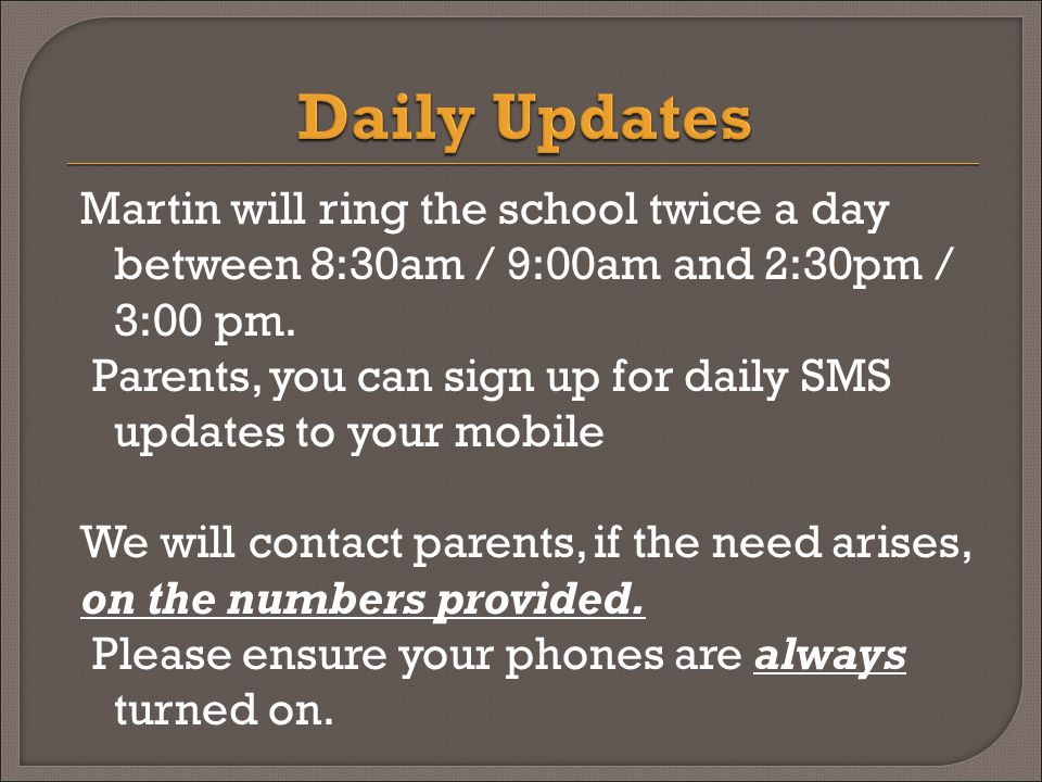 Martin will ring the school twice a day between 8:30am / 9:00am and 2:30pm / 3:00 pm.
