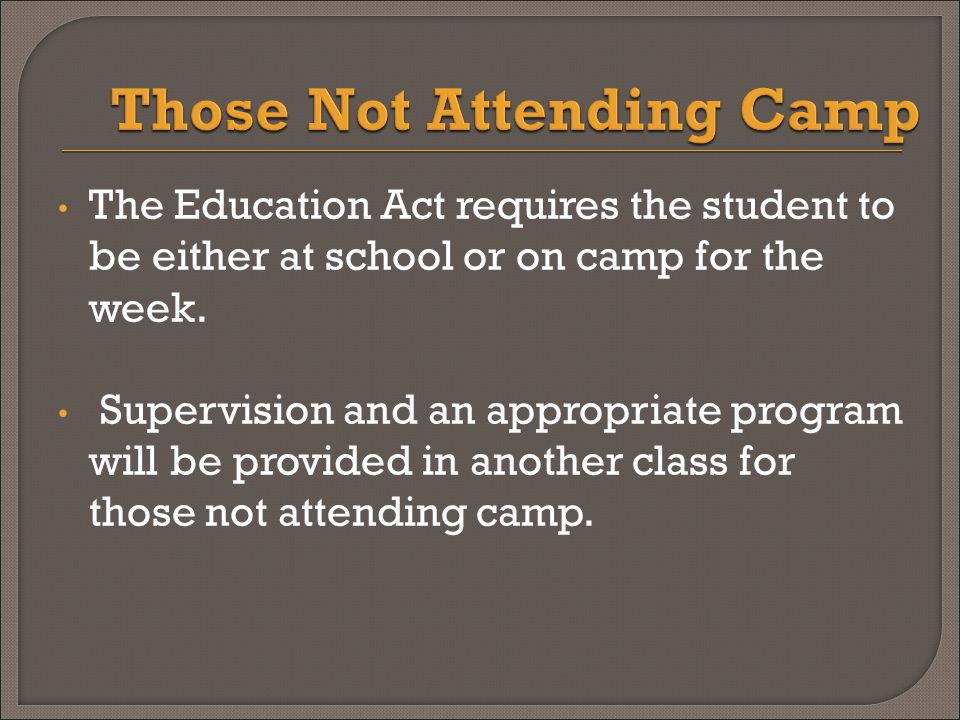 The Education Act requires the student to be either at school or on camp for the week.