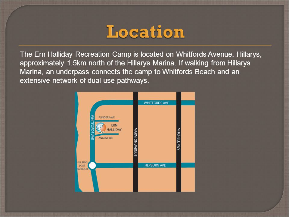 The Ern Halliday Recreation Camp is located on Whitfords Avenue, Hillarys, approximately 1.5km north of the Hillarys Marina.