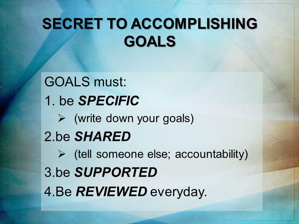 SECRET TO ACCOMPLISHING GOALS GOALS must: 1.