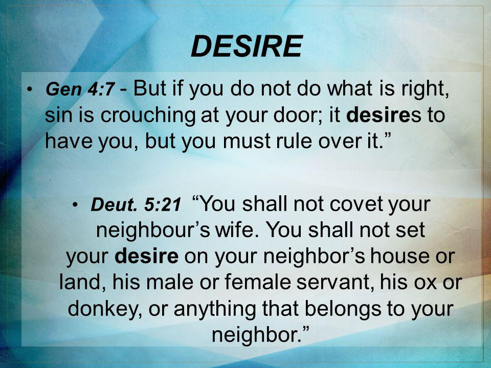DESIRE Gen 4:7 - But if you do not do what is right, sin is crouching at your door; it desires to have you, but you must rule over it. Deut.