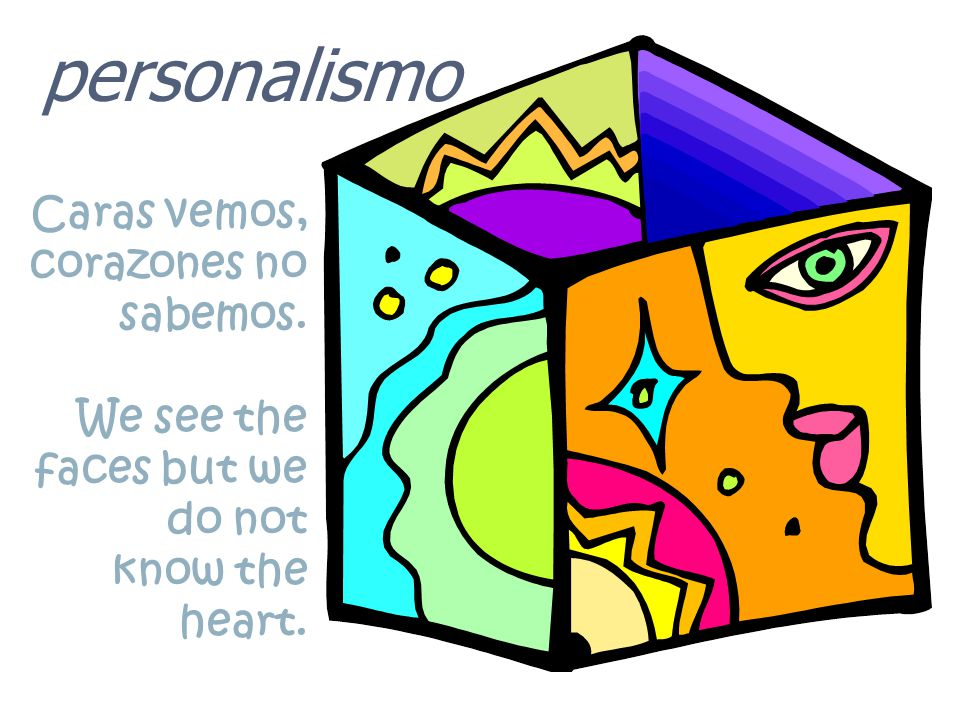 personalismo Caras vemos, corazones no sabemos. We see the faces but we do not know the heart.